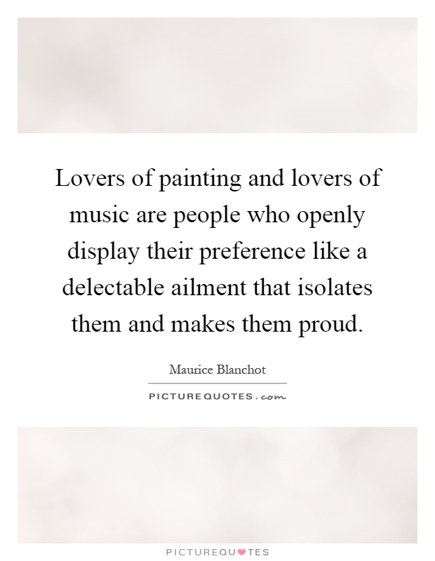 Lovers of painting and lovers of music are people who openly display their preference like a delectable ailment that isolates them and makes them proud Picture Quote #1