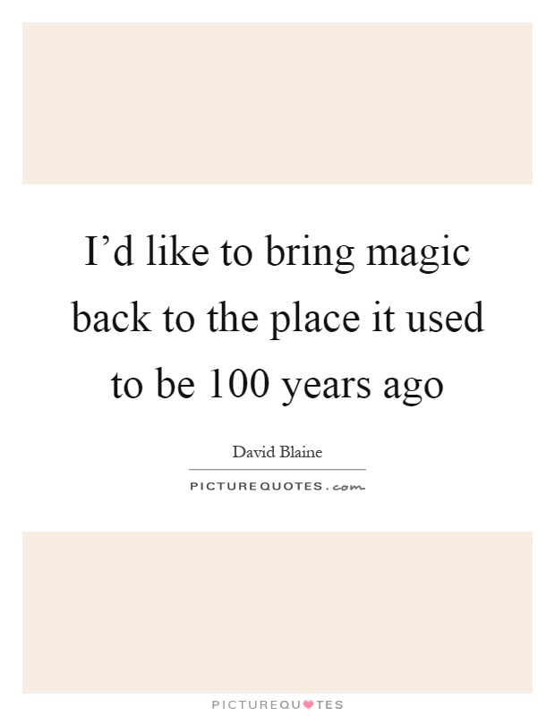 I'd like to bring magic back to the place it used to be 100 years ago Picture Quote #1