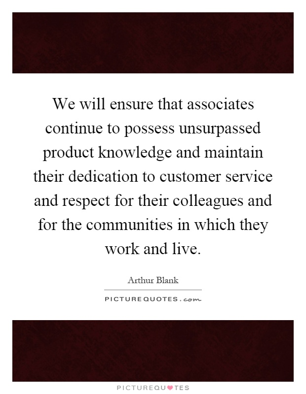 We will ensure that associates continue to possess unsurpassed product knowledge and maintain their dedication to customer service and respect for their colleagues and for the communities in which they work and live Picture Quote #1
