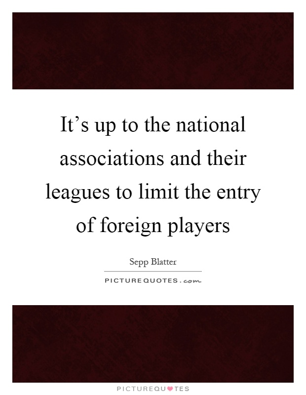 It's up to the national associations and their leagues to limit the entry of foreign players Picture Quote #1