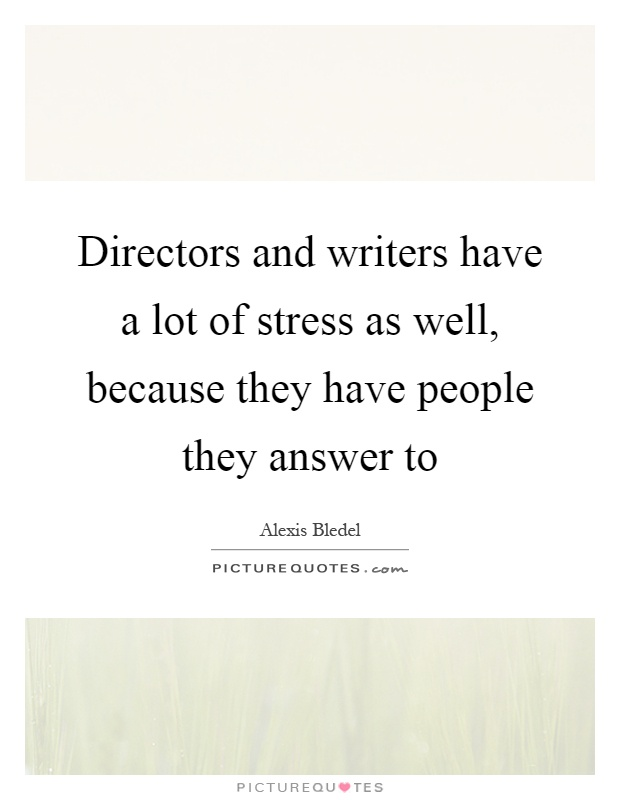 Directors and writers have a lot of stress as well, because they have people they answer to Picture Quote #1