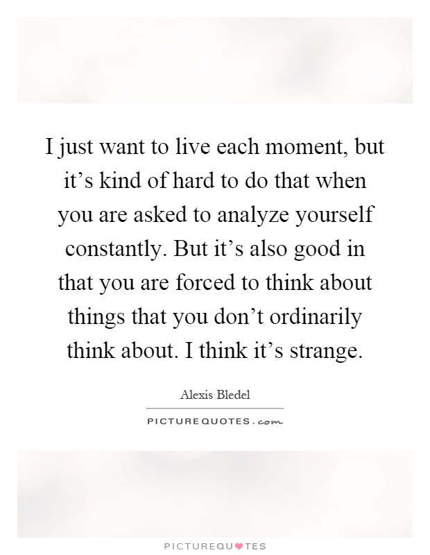 I just want to live each moment, but it's kind of hard to do that when you are asked to analyze yourself constantly. But it's also good in that you are forced to think about things that you don't ordinarily think about. I think it's strange Picture Quote #1
