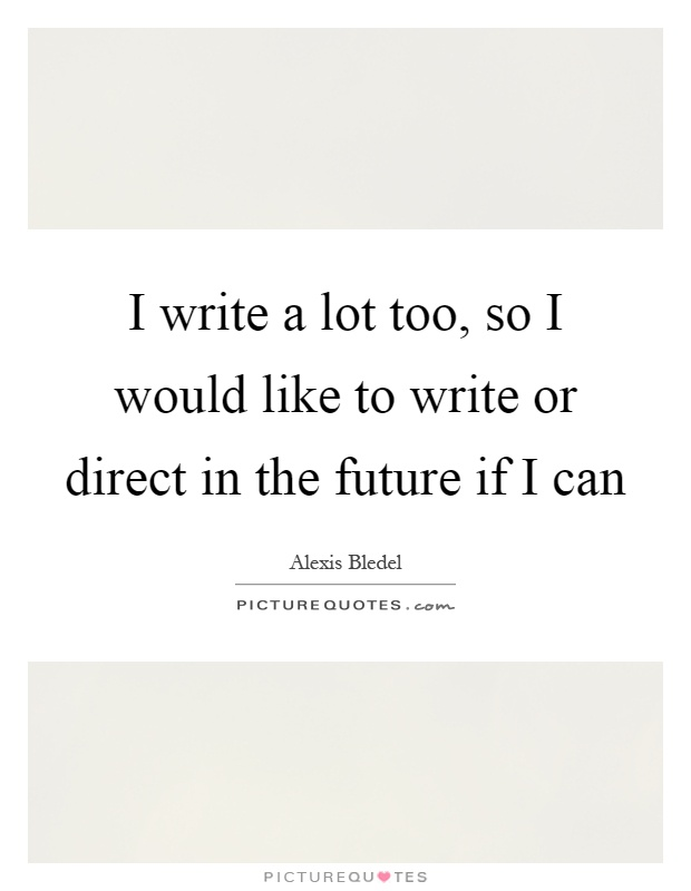 I write a lot too, so I would like to write or direct in the future if I can Picture Quote #1