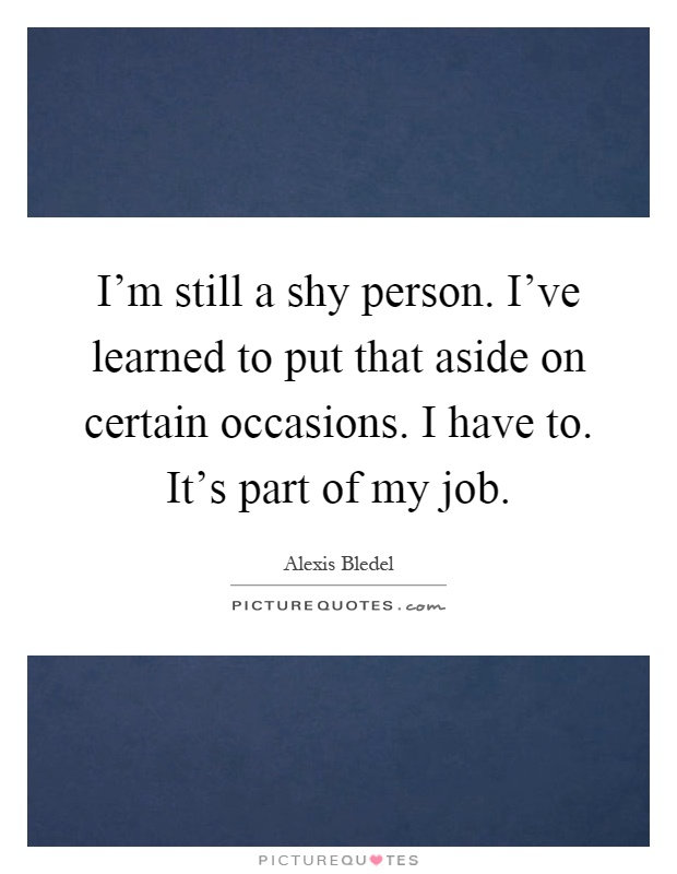 I'm still a shy person. I've learned to put that aside on certain occasions. I have to. It's part of my job Picture Quote #1