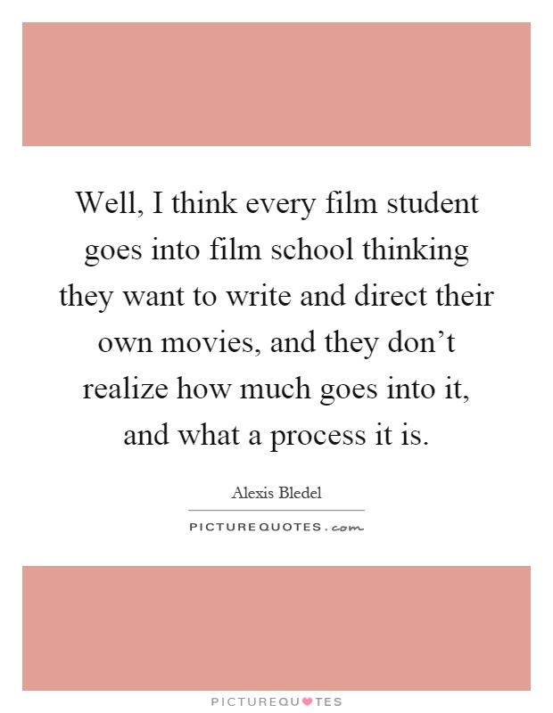 Well, I think every film student goes into film school thinking they want to write and direct their own movies, and they don't realize how much goes into it, and what a process it is Picture Quote #1