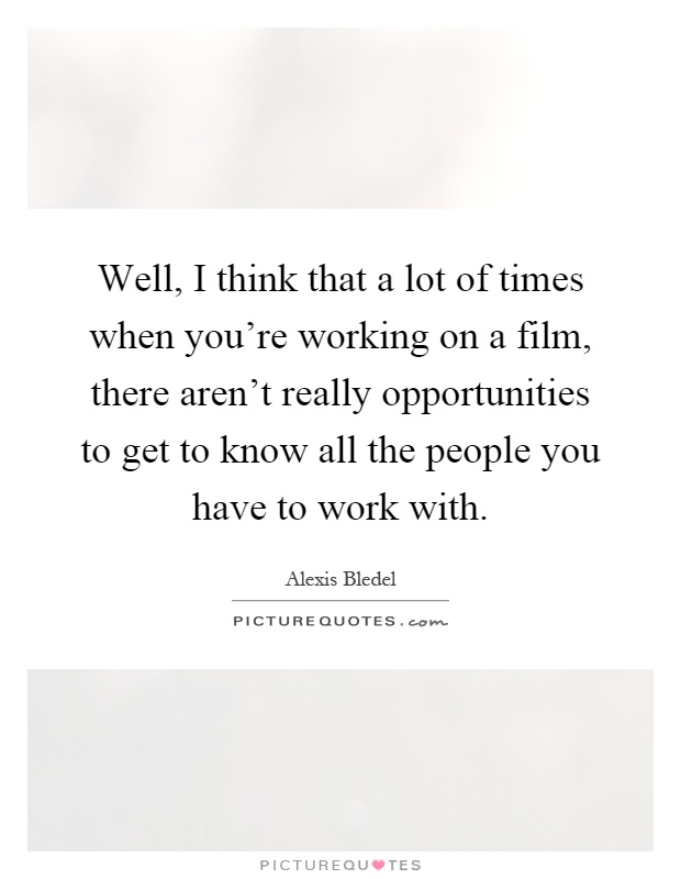 Well, I think that a lot of times when you're working on a film, there aren't really opportunities to get to know all the people you have to work with Picture Quote #1