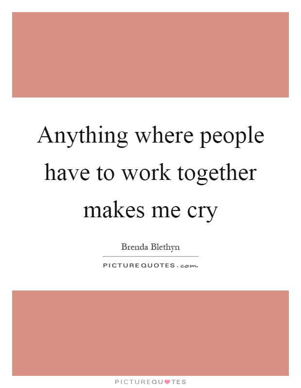 Anything where people have to work together makes me cry Picture Quote #1