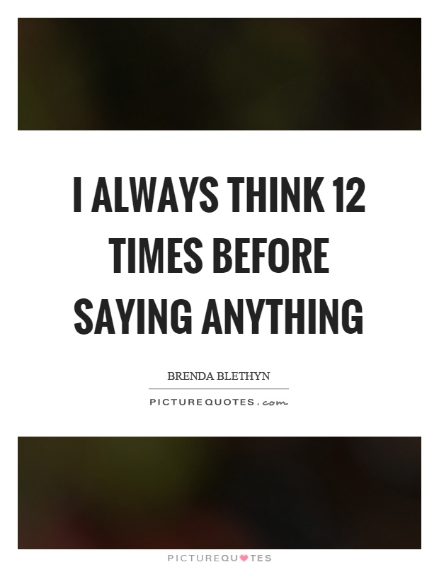 I always think 12 times before saying anything Picture Quote #1