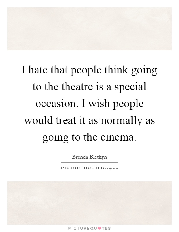 I hate that people think going to the theatre is a special occasion. I wish people would treat it as normally as going to the cinema Picture Quote #1