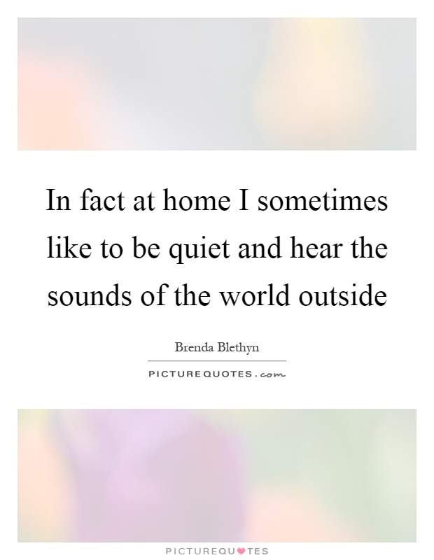In fact at home I sometimes like to be quiet and hear the sounds of the world outside Picture Quote #1