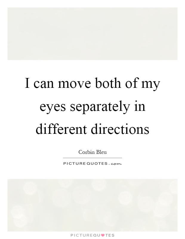 I can move both of my eyes separately in different directions Picture Quote #1
