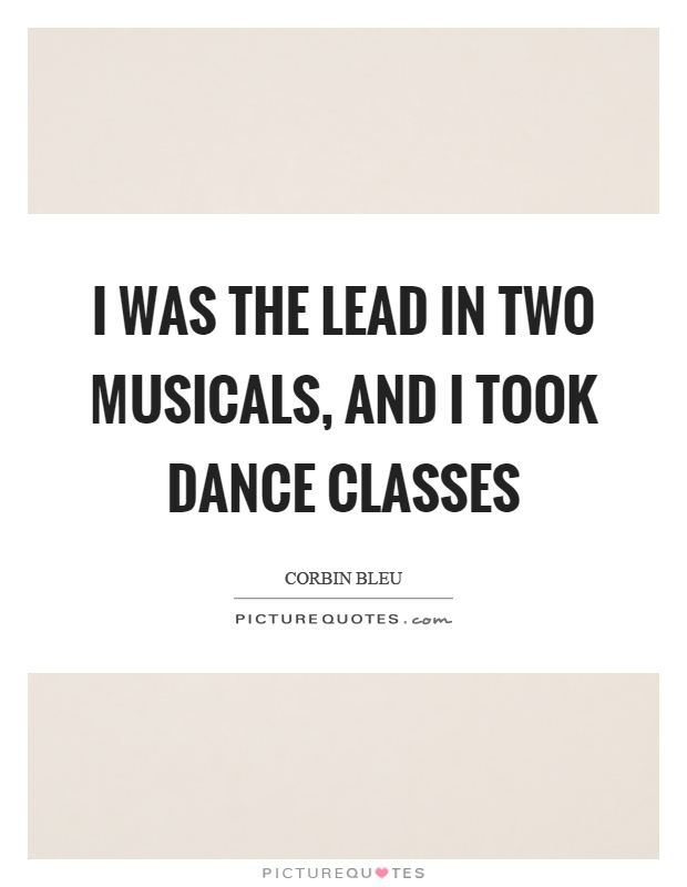 I was the lead in two musicals, and I took dance classes Picture Quote #1