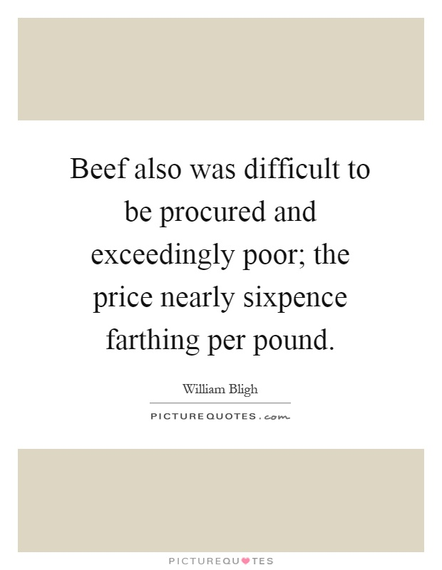 Beef also was difficult to be procured and exceedingly poor; the price nearly sixpence farthing per pound Picture Quote #1