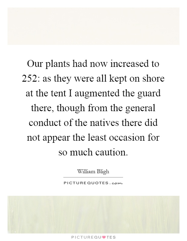 Our plants had now increased to 252: as they were all kept on shore at the tent I augmented the guard there, though from the general conduct of the natives there did not appear the least occasion for so much caution Picture Quote #1