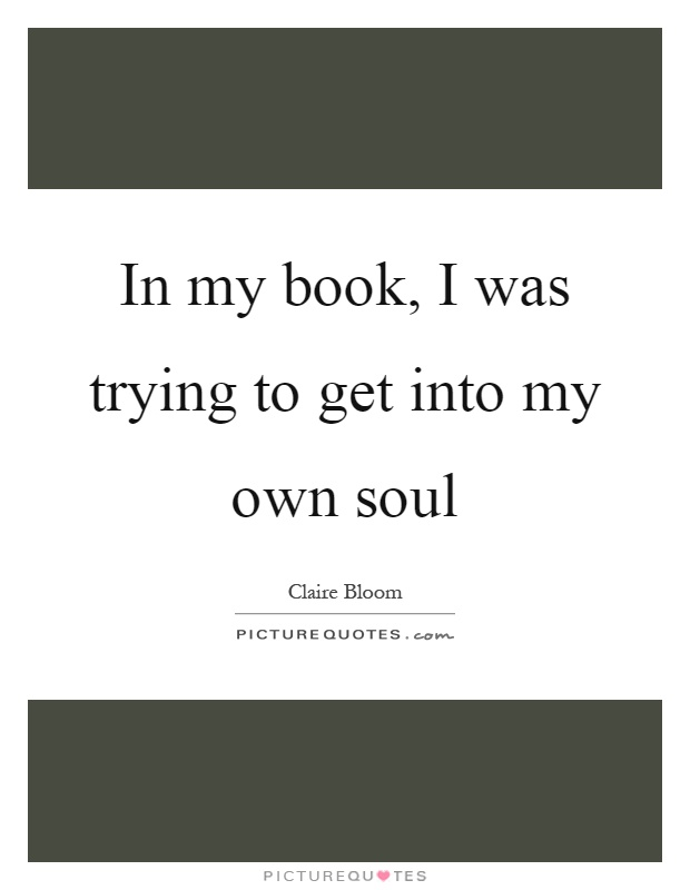 In my book, I was trying to get into my own soul Picture Quote #1