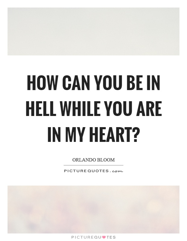 How can you be in hell while you are in my heart? Picture Quote #1