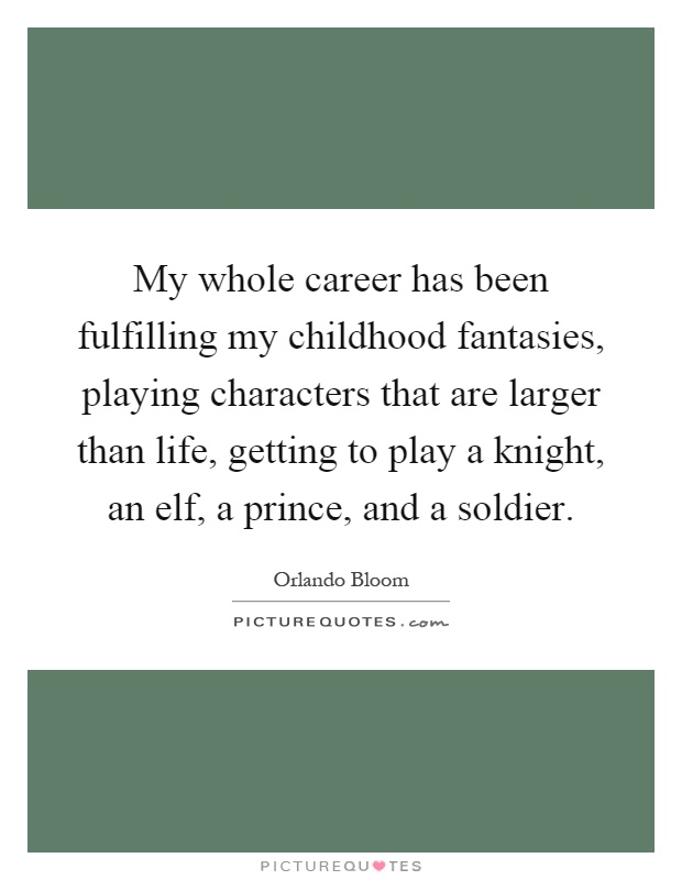 My whole career has been fulfilling my childhood fantasies, playing characters that are larger than life, getting to play a knight, an elf, a prince, and a soldier Picture Quote #1