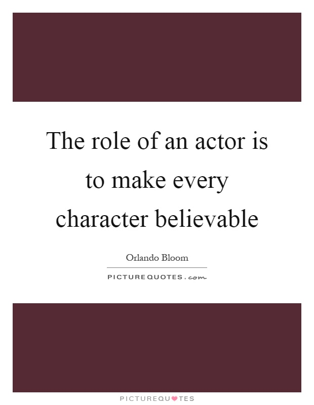 The role of an actor is to make every character believable Picture Quote #1