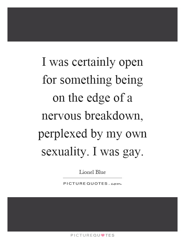 I was certainly open for something being on the edge of a nervous breakdown, perplexed by my own sexuality. I was gay Picture Quote #1