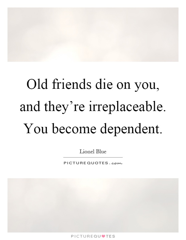 Old friends die on you, and they're irreplaceable. You become dependent Picture Quote #1