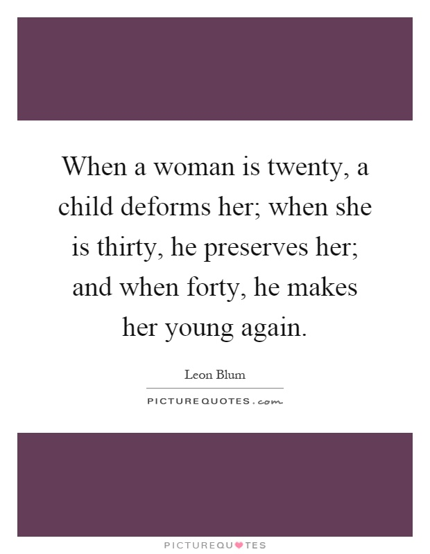 When a woman is twenty, a child deforms her; when she is thirty, he preserves her; and when forty, he makes her young again Picture Quote #1