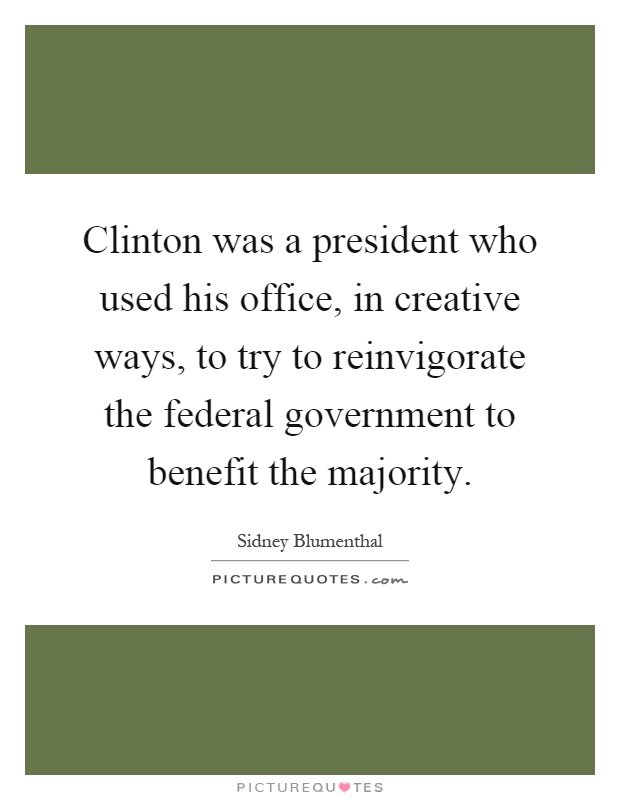 Clinton was a president who used his office, in creative ways, to try to reinvigorate the federal government to benefit the majority Picture Quote #1