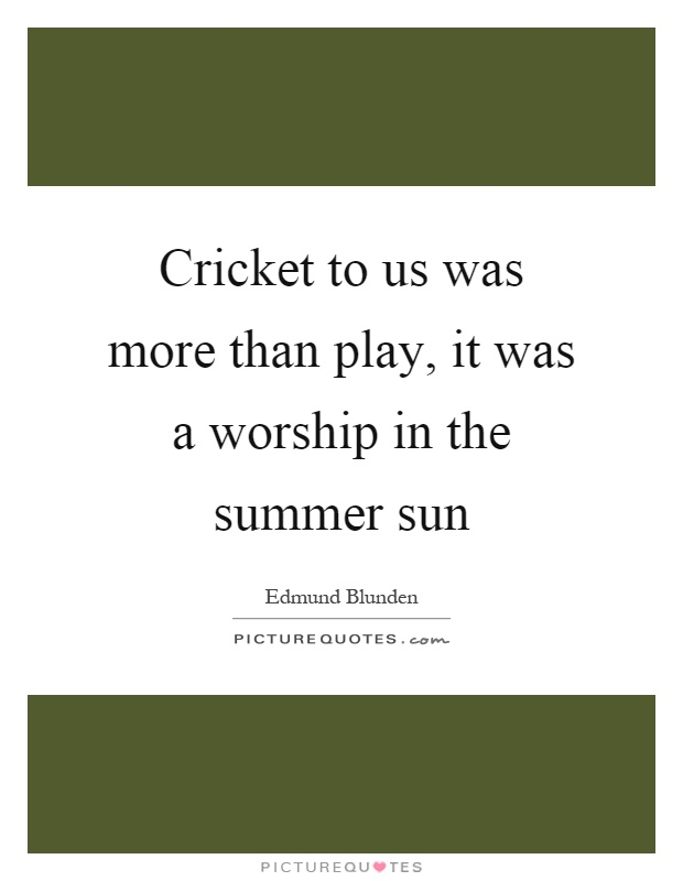 Cricket to us was more than play, it was a worship in the summer sun Picture Quote #1