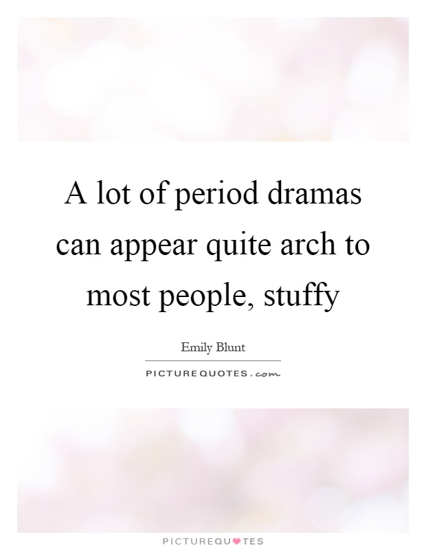 A lot of period dramas can appear quite arch to most people, stuffy Picture Quote #1