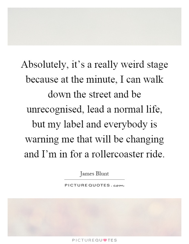 Absolutely, it's a really weird stage because at the minute, I can walk down the street and be unrecognised, lead a normal life, but my label and everybody is warning me that will be changing and I'm in for a rollercoaster ride Picture Quote #1