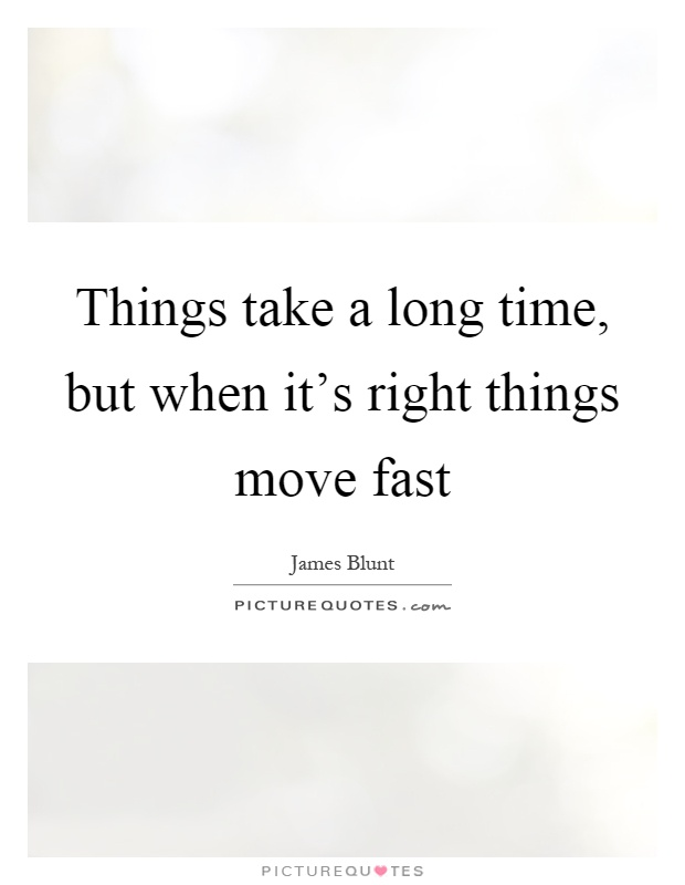 Things take a long time, but when it's right things move fast Picture Quote #1