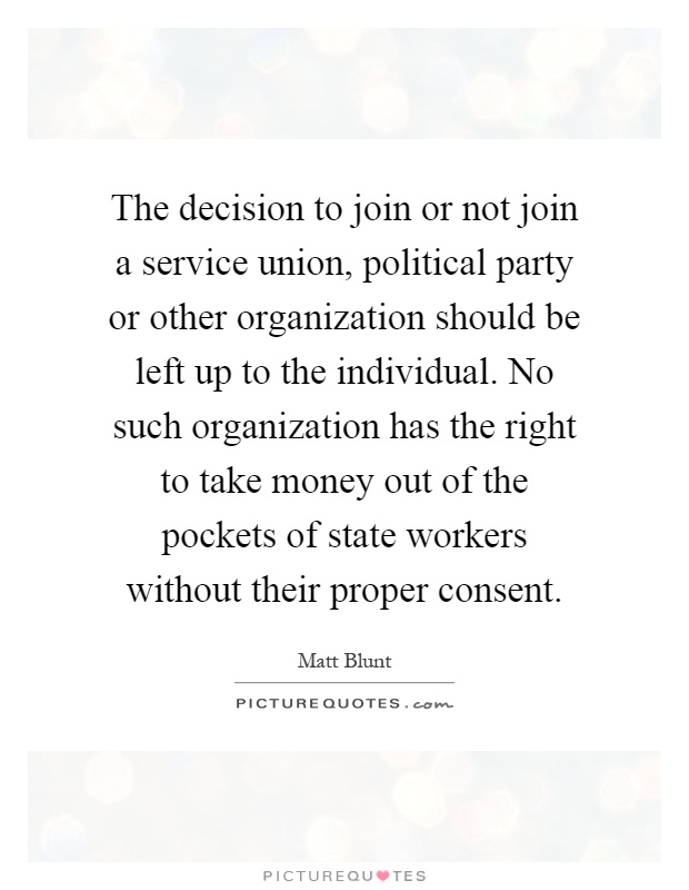 The decision to join or not join a service union, political party or other organization should be left up to the individual. No such organization has the right to take money out of the pockets of state workers without their proper consent Picture Quote #1