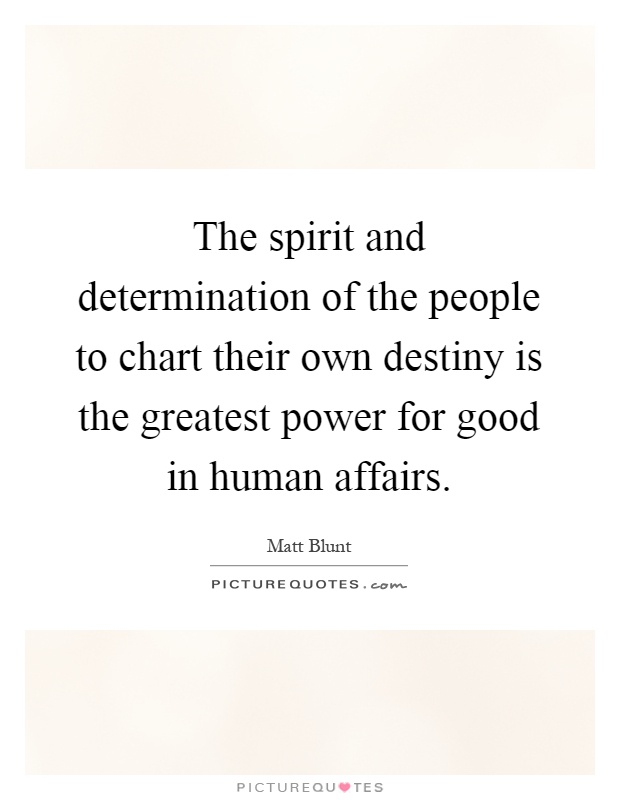 The spirit and determination of the people to chart their own destiny is the greatest power for good in human affairs Picture Quote #1