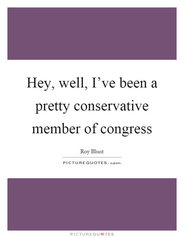 Hey, well, I've been a pretty conservative member of congress Picture Quote #1