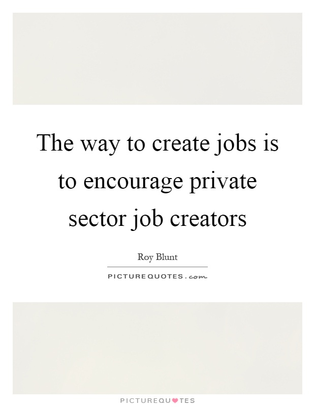The way to create jobs is to encourage private sector job creators Picture Quote #1