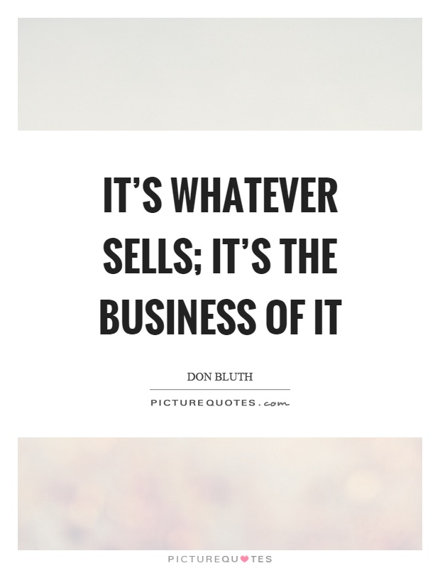 It's whatever sells; it's the business of it Picture Quote #1