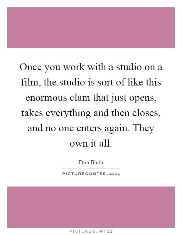Once you work with a studio on a film, the studio is sort of like this enormous clam that just opens, takes everything and then closes, and no one enters again. They own it all Picture Quote #1