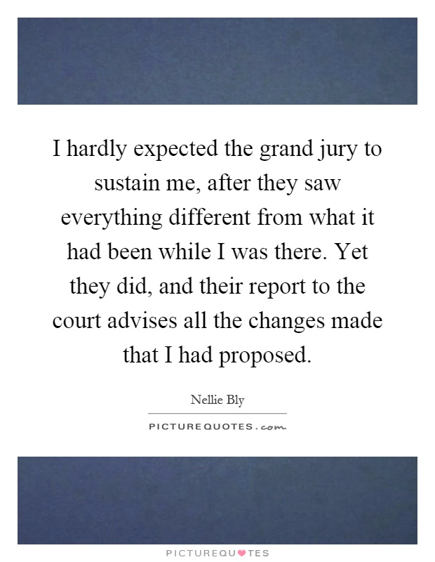 I hardly expected the grand jury to sustain me, after they saw everything different from what it had been while I was there. Yet they did, and their report to the court advises all the changes made that I had proposed Picture Quote #1
