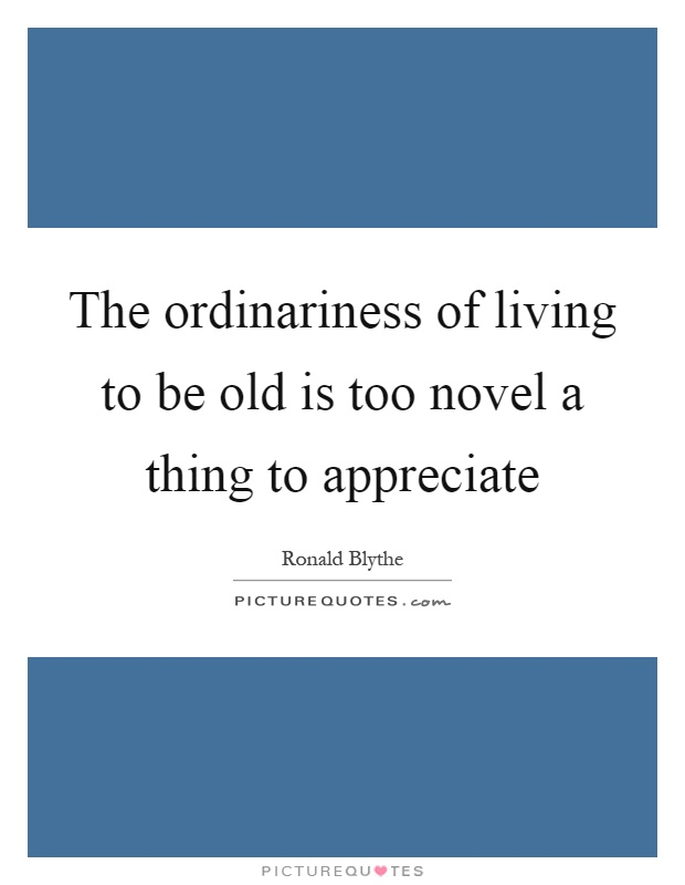 The ordinariness of living to be old is too novel a thing to appreciate Picture Quote #1