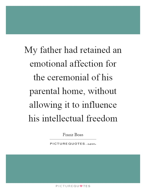 My father had retained an emotional affection for the ceremonial of his parental home, without allowing it to influence his intellectual freedom Picture Quote #1