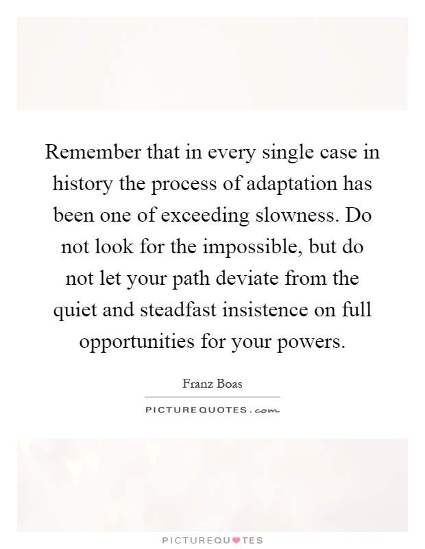 Remember that in every single case in history the process of adaptation has been one of exceeding slowness. Do not look for the impossible, but do not let your path deviate from the quiet and steadfast insistence on full opportunities for your powers Picture Quote #1
