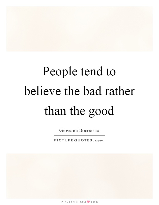 People tend to believe the bad rather than the good Picture Quote #1