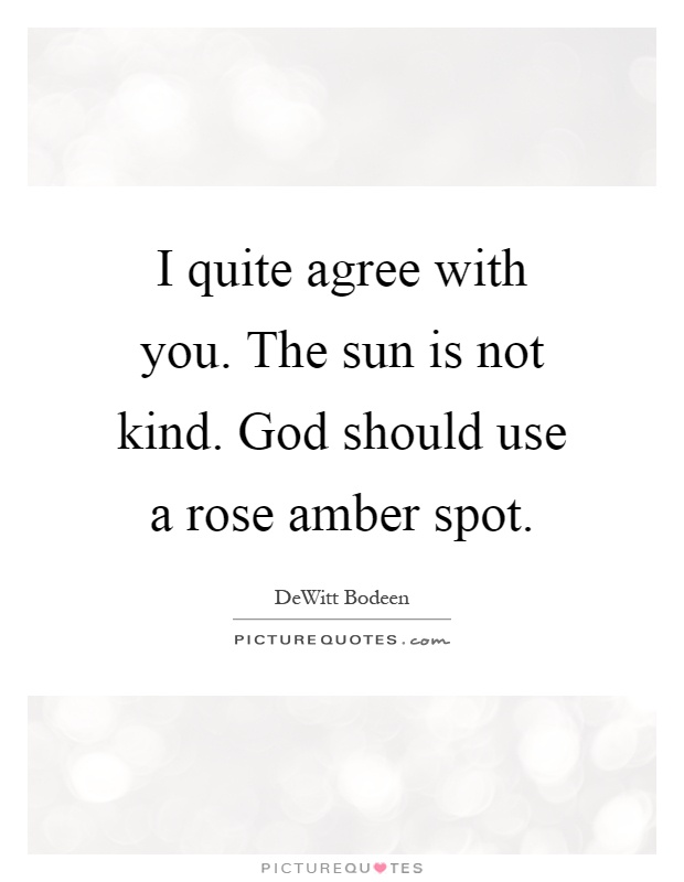 I quite agree with you. The sun is not kind. God should use a rose amber spot Picture Quote #1