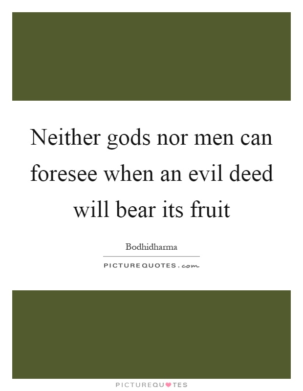 Neither gods nor men can foresee when an evil deed will bear its fruit Picture Quote #1
