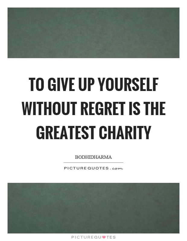 To give up yourself without regret is the greatest charity Picture Quote #1