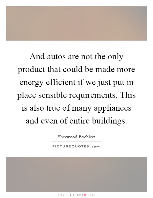 And autos are not the only product that could be made more energy efficient if we just put in place sensible requirements. This is also true of many appliances and even of entire buildings Picture Quote #1