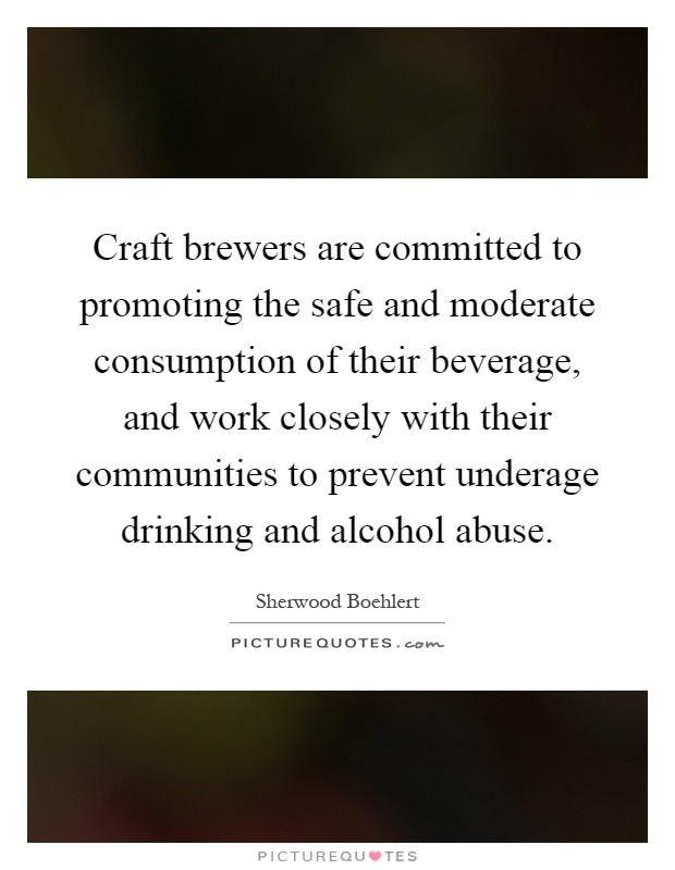 Craft brewers are committed to promoting the safe and moderate consumption of their beverage, and work closely with their communities to prevent underage drinking and alcohol abuse Picture Quote #1