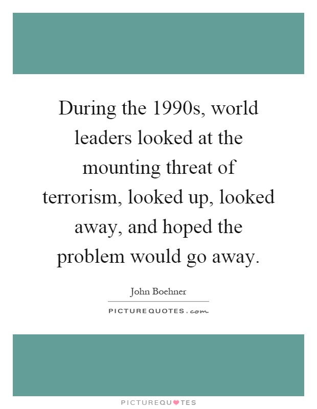 During the 1990s, world leaders looked at the mounting threat of terrorism, looked up, looked away, and hoped the problem would go away Picture Quote #1