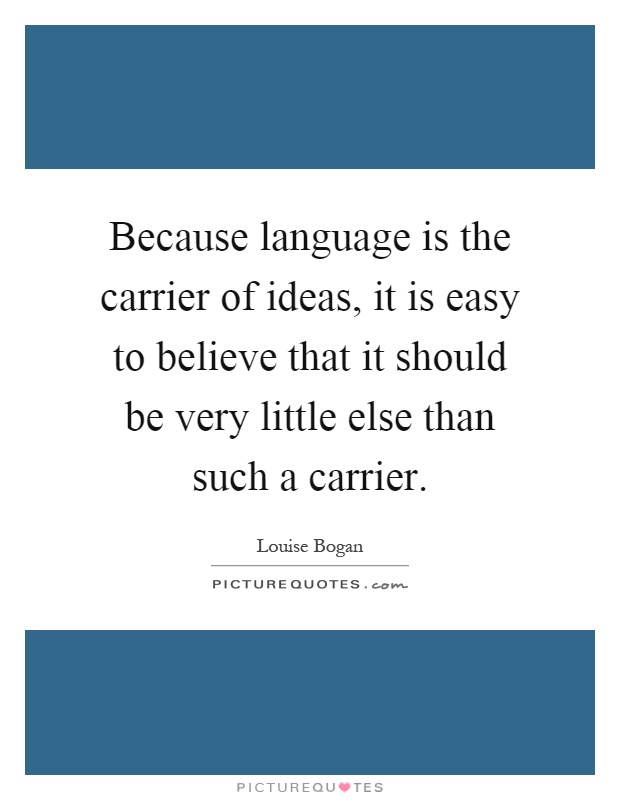 Because language is the carrier of ideas, it is easy to believe that it should be very little else than such a carrier Picture Quote #1