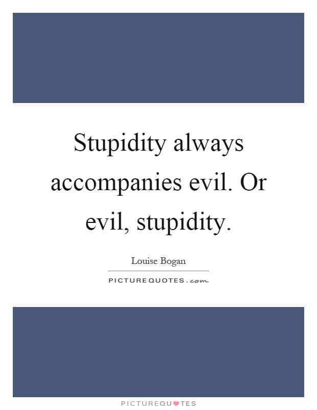Stupidity always accompanies evil. Or evil, stupidity Picture Quote #1