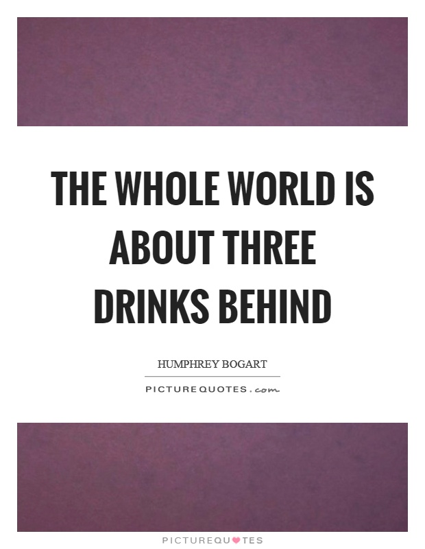 The whole world is about three drinks behind Picture Quote #1